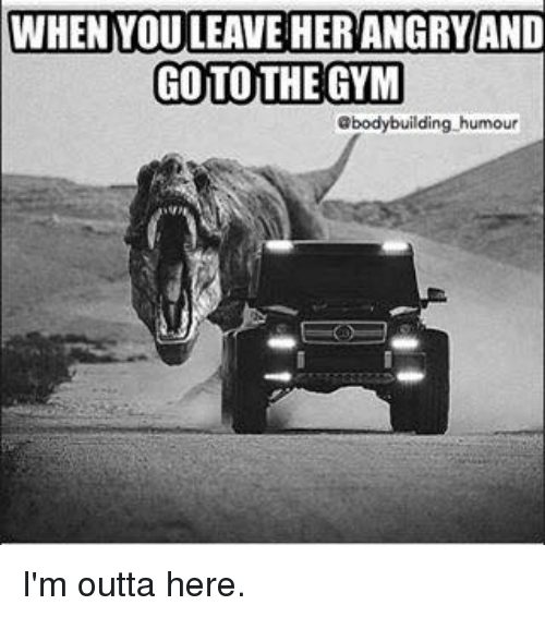 Im Outta Here: WHEN YOU LEAVE HERANGRYAND  GOTO THE GYM  @bodybuilding humour I'm outta here.