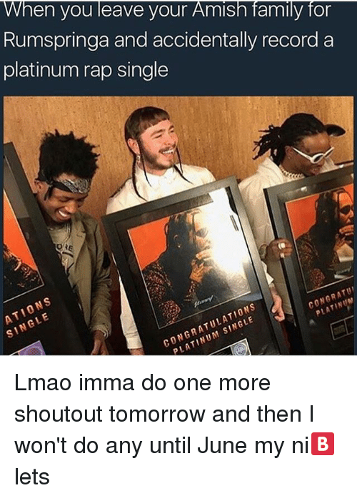 oas: When you leave your Amish family for  Rumspringa and accidentally record a  platinum rap single  OA  CONGRATUI  N CONGRATULATIONS  SINGLE Lmao imma do one more shoutout tomorrow and then I won't do any until June my ni🅱️lets