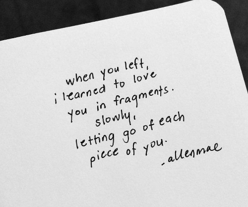 Love, You, and Fragments: when you left,  i learned to love  fragments  You in  slowly  lething go of each  picce of you  .allenmae