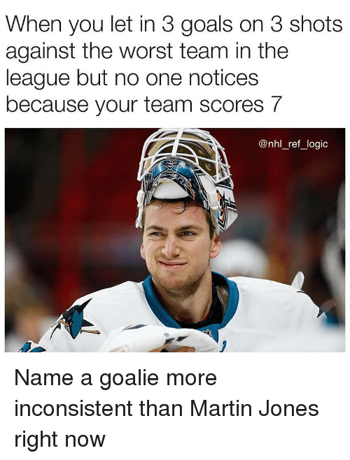 inconsistent: When you let in 3 goals on 3 shots  against the worst team in the  league but no one notices  because your team scores 7  @nhl_ref_logic Name a goalie more inconsistent than Martin Jones right now