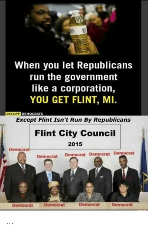 corporation: When you let Republicans  run the government  like a corporation,  YOU GET FLINT, MI.  OCCUPY DEMOCRATS  Except Flint Isn't Run By Republicans  Flint City Council  2015  Democrat  Democrat Democrat Democrat Democrat  Democrat  Democrat  Democrat  Democrat ...
