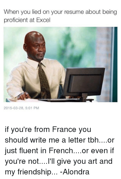 Proficious: When you lied on your resume about being  proficient at Excel  2015-03-28, 5:01 PM if you're from France you should write me a letter tbh....or just fluent in French....or even if you're not....I'll give you art and my friendship... -Alondra