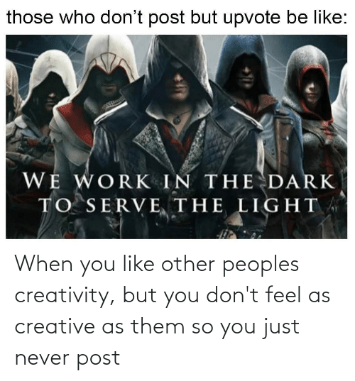 You Like: When you like other peoples creativity, but you don't feel as creative as them so you just never post
