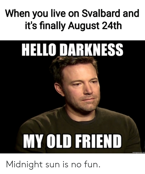 svalbard: When you live on Svalbard and  it's finally August 24th  HELLO DARKNESS  MY OLD FRIEND  memegenerator.net Midnight sun is no fun.