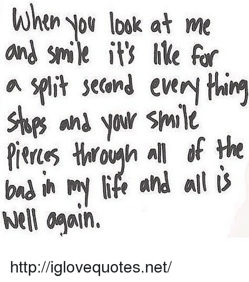 Life, Http, and Smile: when you loaok at me  and smile is ile fo  a split setand every thirg  anyow Smil  Pieues Hogh all of the  bns in my life and alli  el ogain. http://iglovequotes.net/
