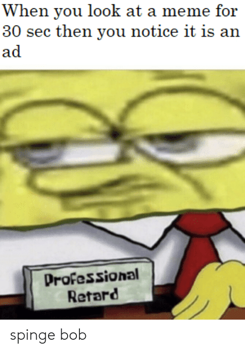 retard: When you look at a meme for  30 sec then you notice it is an  ad  Professional  Retard spinge bob