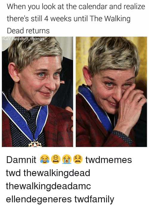 Walking Dead Returns: When you look at the calendar and realize  there's still 4 weeks until The Walking  Dead returns  IG/1 Mdstuff thangs Damnit 😂😩😭😫 twdmemes twd thewalkingdead thewalkingdeadamc ellendegeneres twdfamily