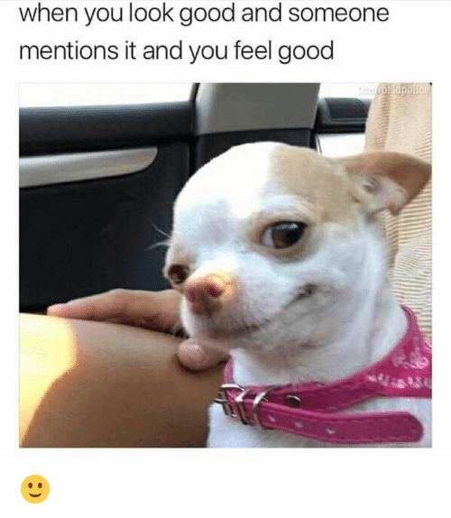 You Look Good: when you look good and someone  mentions it and you feel good 🙂