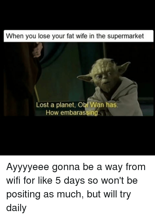 Memes, Lost, and Wifi: When you lose your fat wife in the supermarket  Lost a planet, Obi Wan has  How embarassing Ayyyyeee gonna be a way from wifi for like 5 days so won't be positing as much, but will try daily