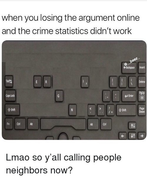 Crime, Funny, and Lmao: when you losing the argument online  and the crime statistics didn't work  Bacspace Insert  PgUp  Caps Lock  Enter  Page  Down  Shift  Shift  Fn Ct  Alt  Alt  Ctrl Lmao so y'all calling people neighbors now?