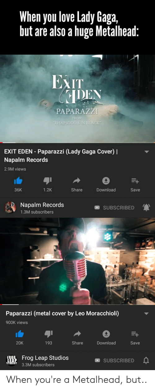 "Lady Gaga, Love, and Black: When you love Lady Gaga,  but are also a huge Metalhead:  EXIT  PAPARAZZI  FROM  ""RHAPSODIES IN BLACK""  EXIT EDEN-Paparazzi (Lady Gaga Cover)  Napalm Records  2.9M views  1.2K  Share  36K  Download  Save  Napalm Records  SUBSCRIBED  1.3M subscribers  Paparazzi (metal cover by Leo Moracchioli)  900K views  20K  193  Share  Download  Save  Frog Leap Studios  TEAP  STUDIOS  SUBSCRIBED  3.3M subscribers When you're a Metalhead, but.."