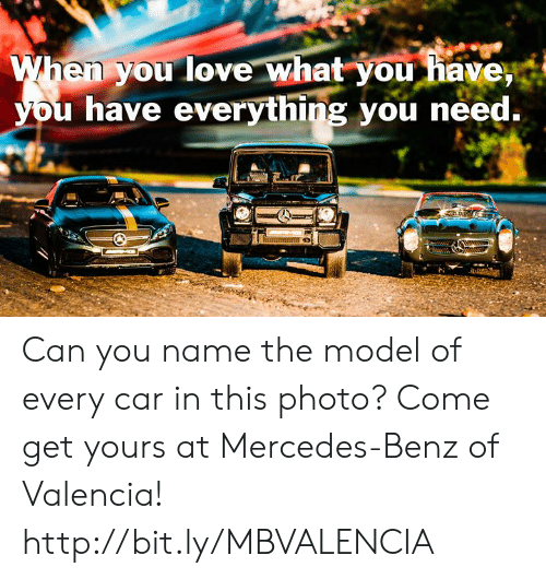 Love, Memes, and Mercedes: When you love what you havey  you have everything you need.  Hnummn  wwwwli  ww. 0  MO Can you name the model of every car in this photo? Come get yours at Mercedes-Benz of Valencia! http://bit.ly/MBVALENCIA