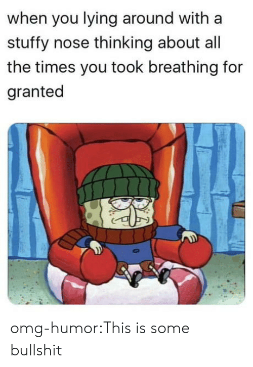 You Lying: when you lying around with a  stuffy nose thinking about all  the times you took breathing for  granted omg-humor:This is some bullshit