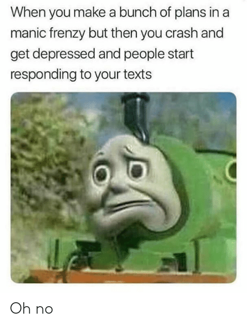 Memes, Texts, and 🤖: When you make a bunch of plans in a  manic frenzy but then you crash and  get depressed and people start  responding to your texts Oh no