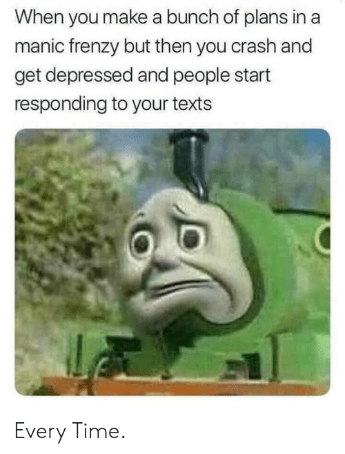 Time, Texts, and Crash: When you make a bunch of plans in a  manic frenzy but then you crash and  get depressed and people start  responding to your texts Every Time.