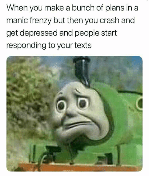 Texts, Crash, and Make A: When you make a bunch of plans in a  manic frenzy but then you crash and  get depressed and people start  responding to your texts