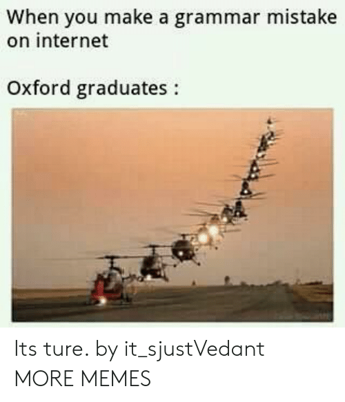 oxford: When you make a grammar mistake  on internet  Oxford graduates: Its ture. by it_sjustVedant MORE MEMES