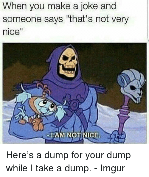 """Take A Dump: When you make a joke and  someone says """"that's not very  nice  AM NOTNICE Here's a dump for your dump while I take a dump. - Imgur"""
