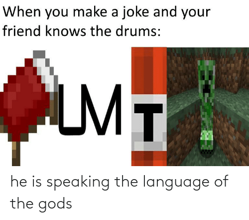 Make A, Language, and Friend: When you make a joke and your  friend knows the drums:  LMT he is speaking the language of the gods