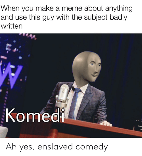 use: When you make a meme about anything  and use this guy with the subject badly  written  Komedi  NIGHT Ah yes, enslaved comedy