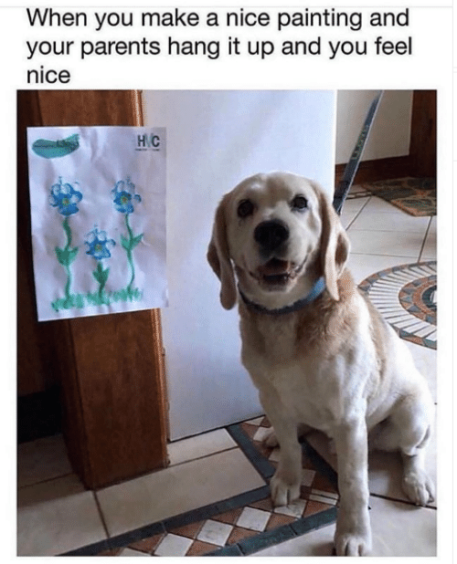 Memes, Parents, and Nice: When you make a nice painting and  your parents hang it up and you feel  nice  HC