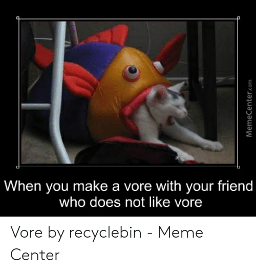 Recyclebin: When you make a vore with your friend  who does not like vore Vore by recyclebin - Meme Center