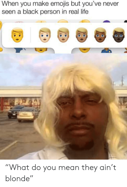 "Life, Black, and Emojis: When you make emojis but you've never  seen a black person in real life ""What do you mean they ain't blonde"""