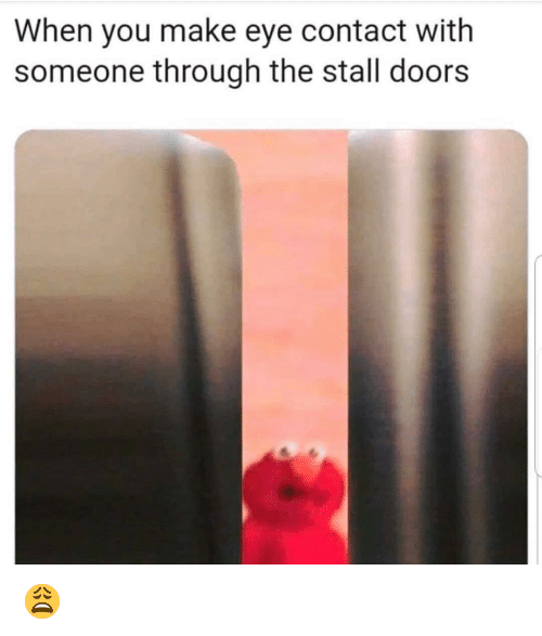 Funny, Eye, and Doors: When you make eye contact with  someone through the stall doors 😩