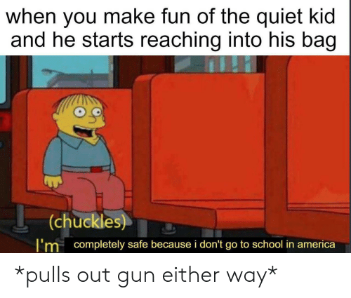 America, School, and Quiet: when you make fun of the quiet kid  and he starts reaching into his bag  (chuckles)  I'm completely safe because i don't go to school in america *pulls out gun either way*