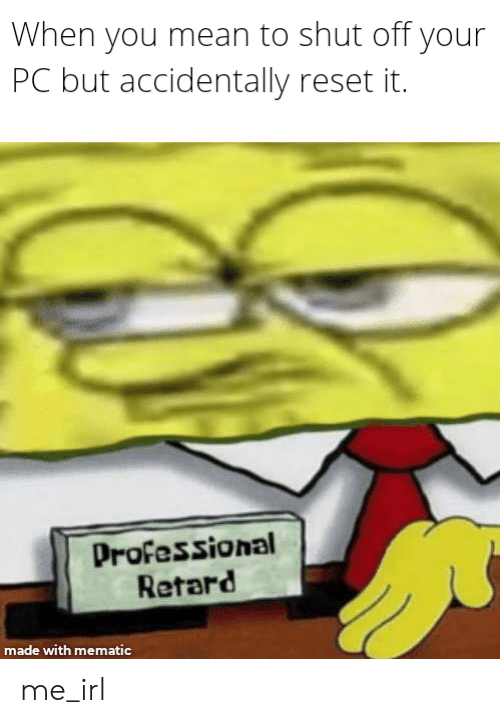 Mean, Irl, and Me IRL: When you mean to shut off your  PC but accidentally reset it.  Professional  Retard  made with mematic me_irl