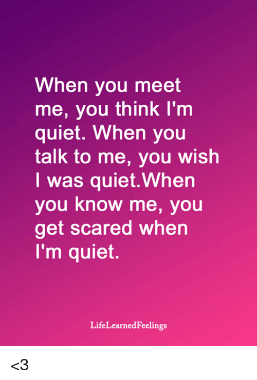 You Know Me: When you meet  me, you think I'm  quiet. When you  talk to me, you wish  I was quiet.When  you know me, you  get scared when  I'm quiet.  LifeLearnedFeelings <3