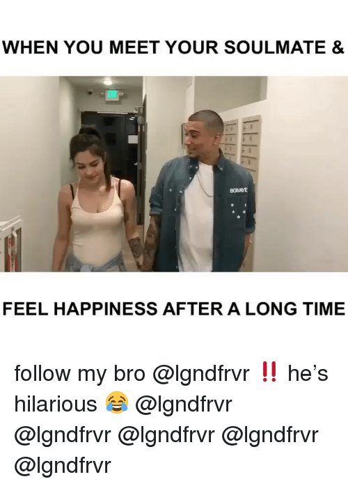 Memes, Time, and Hilarious: WHEN YOU MEET YOUR SOULMATE &  BOMAYE  FEEL HAPPINESS AFTER A LONG TIME follow my bro @lgndfrvr ‼️ he's hilarious 😂 @lgndfrvr @lgndfrvr @lgndfrvr @lgndfrvr @lgndfrvr
