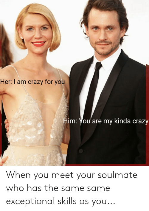 exceptional: When you meet your soulmate who has the same same exceptional skills as you...