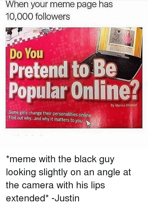 When You Memes: When you  meme page has  10,000 followers  Do You  Pretend to Be  Popular Online?  By Marina Khidekel  Some girls change their personalities online  Find out why...and why itmatters toyou *meme with the black guy looking slightly on an angle at the camera with his lips extended* -Justin