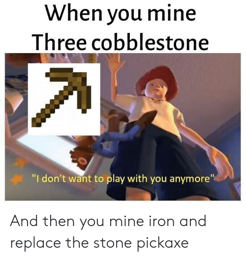 """Mine, Iron, and Play: When you mine  Three cobblestone  """"I don't want to play with you anymore"""" And then you mine iron and replace the stone pickaxe"""
