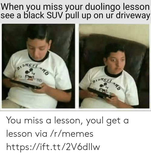 driveway: When you miss your duolingo lesson  see a black SUV pull up on ur driveway You miss a lesson, youl get a lesson via /r/memes https://ift.tt/2V6dlIw