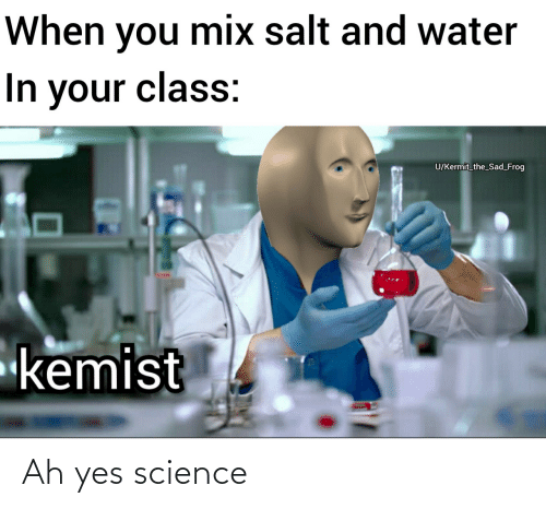 Water: When you mix salt and water  In your class:  U/Kermit_the_Sad_Frog  kemist Ah yes science