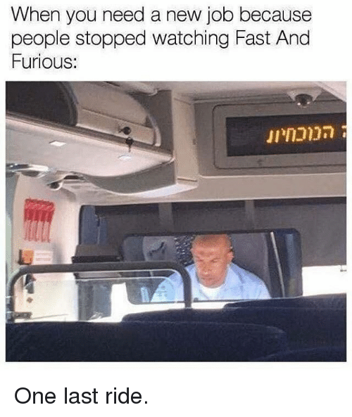 last ride: When you need a new job because  people stopped watching Fast And  Furious: One last ride.