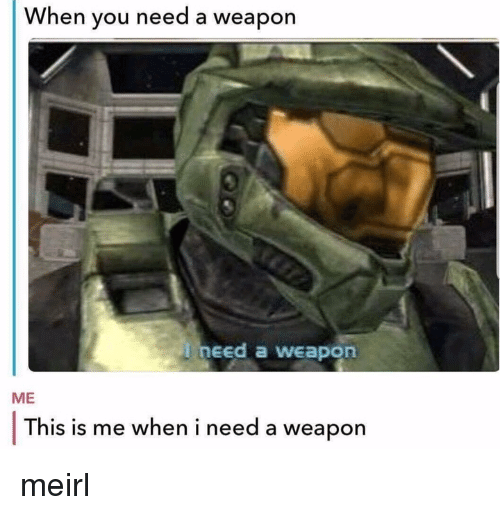 this is me: When you need a weapon  need a weapon  ME  This is me when i need a weapon meirl