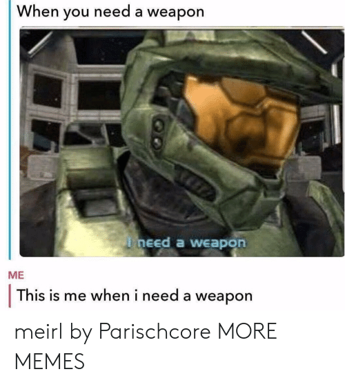 this is me: When you need a weapon  need a weapon  ME  This is me when i need a weapon meirl by Parischcore MORE MEMES