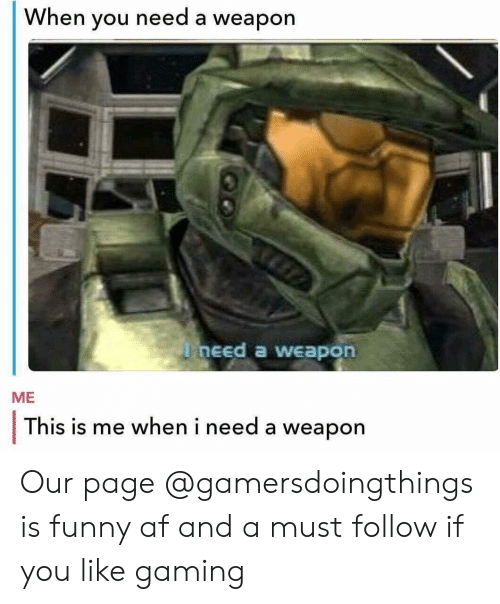 this is me: When you need a weapon  need a weapon  ME  This is me when i need a weapon Our page @gamersdoingthings is funny af and a must follow if you like gaming