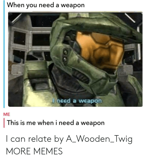 this is me: When you need a weapon  need a weapon  ME  This is me when i need a weapon I can relate by A_Wooden_Twig MORE MEMES