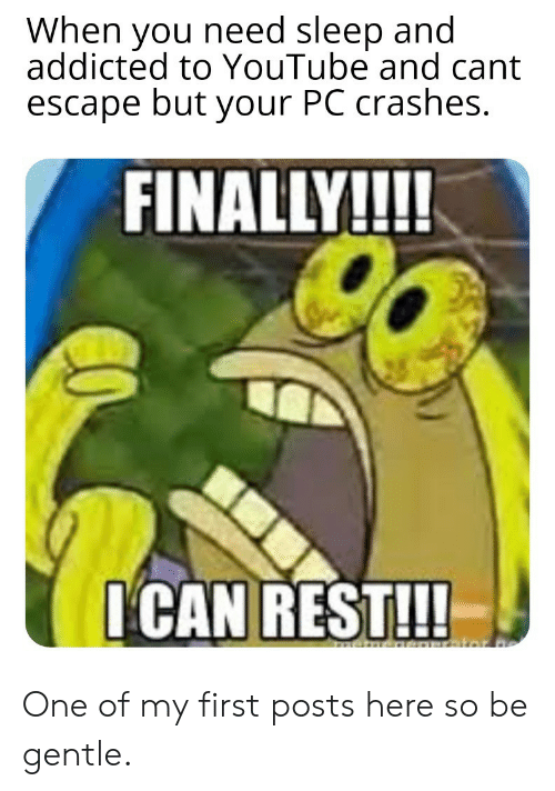 Addicted: When you need sleep and  addicted to YouTube and cant  escape but your PC crashes.  FINALLY!!!!  I'CAN REST!!!  menem One of my first posts here so be gentle.