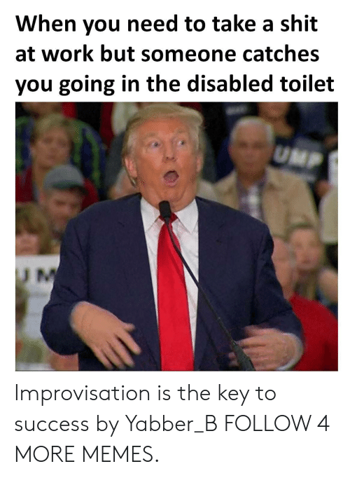 ump: When you need to take a shit  at work but someone catches  you going in the disabled toilet  UMP  U M Improvisation is the key to success by Yabber_B FOLLOW 4 MORE MEMES.