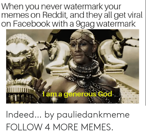 Your Memes: When you never watermark your  memes on Reddit, and they all get viral  on Facebook with a 9gag watermark  dáma generous God Indeed… by pauliedankmeme FOLLOW 4 MORE MEMES.