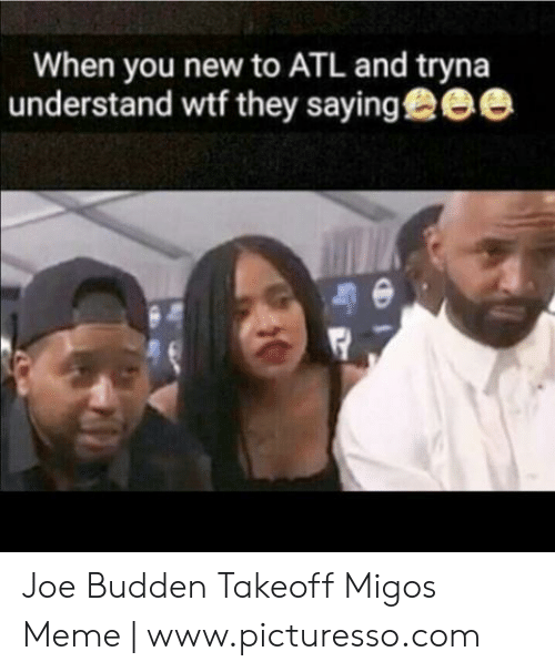 Migos Joe Budden Memes: When you new to ATL and tryna  understand wtf they sayingee Joe Budden Takeoff Migos Meme | www.picturesso.com