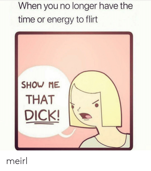 Energy, Dick, and Time: When you no longer have the  time or energy to flirt  SHOW ME  THAT  DICK! meirl