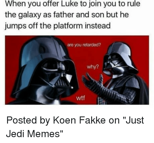 "jumps off: When you offer Luke to join you to rule  the galaxy as father and son but he  jumps off the platform instead  are you retarded?  why?  wtf Posted by Koen Fakke‎ on ""Just Jedi Memes"""