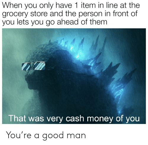 Grocery: When you only have 1 item in line at the  grocery store and the person in front of  you lets you go ahead of them  That was very cash money of you You're a good man
