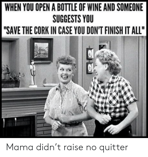"""Wine, Mama, and Case: WHEN YOU OPEN A BOTTLE OF WINE AND SOMEONE  SUGGESTS YOU  """"SAVE THE CORK IN CASE YOU DON'T FINISH IT ALL"""" Mama didn't raise no quitter"""